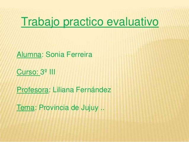 Trabajo practico evaluativoAlumna: Sonia FerreiraCurso: 3º IIIProfesora: Liliana FernándezTema: Provincia de Jujuy ..