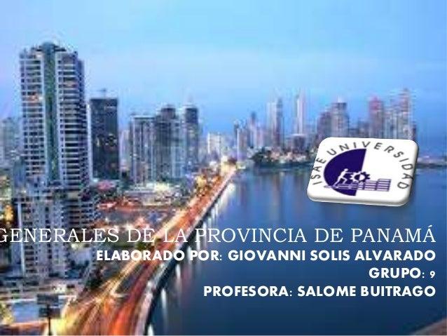 GENERALES DE LA PROVINCIA DE PANAMÁ ELABORADO POR: GIOVANNI SOLIS ALVARADO GRUPO: 9 PROFESORA: SALOME BUITRAGO