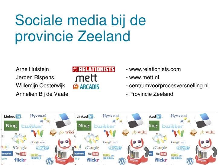 Sociale media bij de provincie Zeeland  Arne Hulstein           - www.relationists.com Jeroen Rispens          - www.mett....