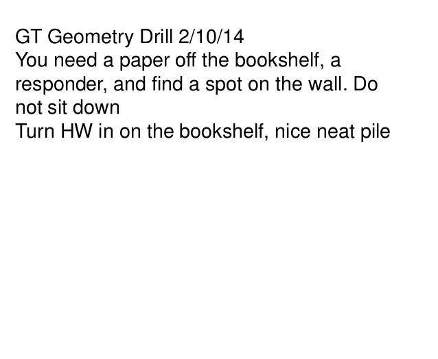 GT Geometry Drill 2/10/14 You need a paper off the bookshelf, a responder, and find a spot on the wall. Do not sit down Tu...