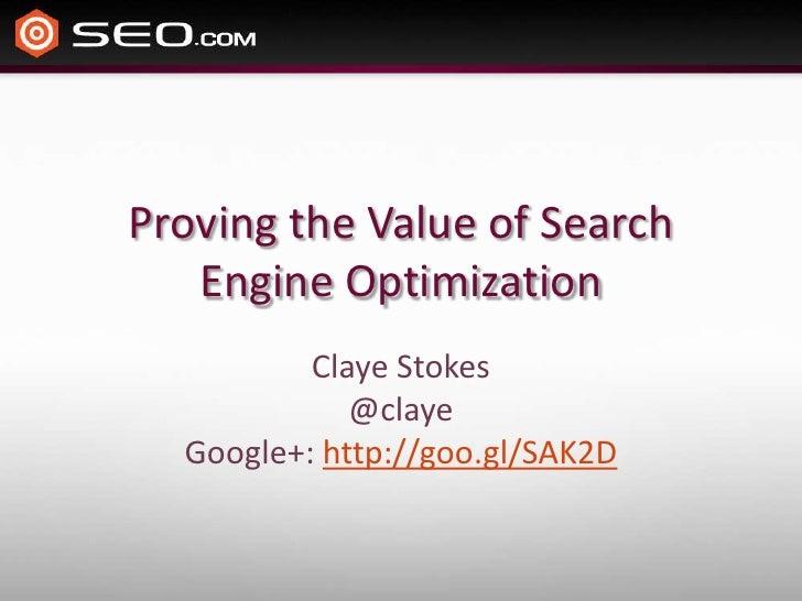 Proving the Value of Search   Engine Optimization          Claye Stokes             @claye  Google+: http://goo.gl/SAK2D