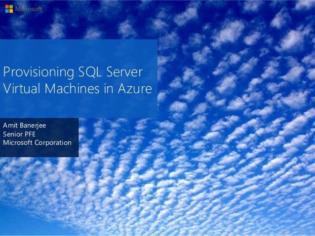 Amit Banerjee Senior PFE Microsoft Corporation Provisioning SQL Server Virtual Machines in Azure