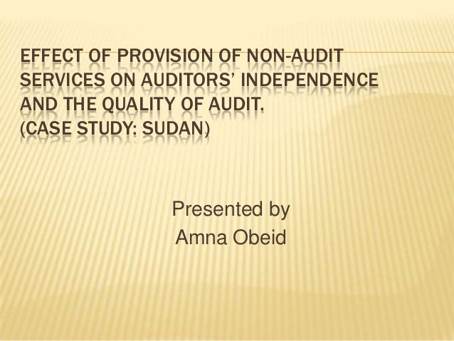 EFFECT OF PROVISION OF NON-AUDIT SERVICES ON AUDITORS' INDEPENDENCE AND THE QUALITY OF AUDIT. (CASE STUDY: SUDAN)  Present...