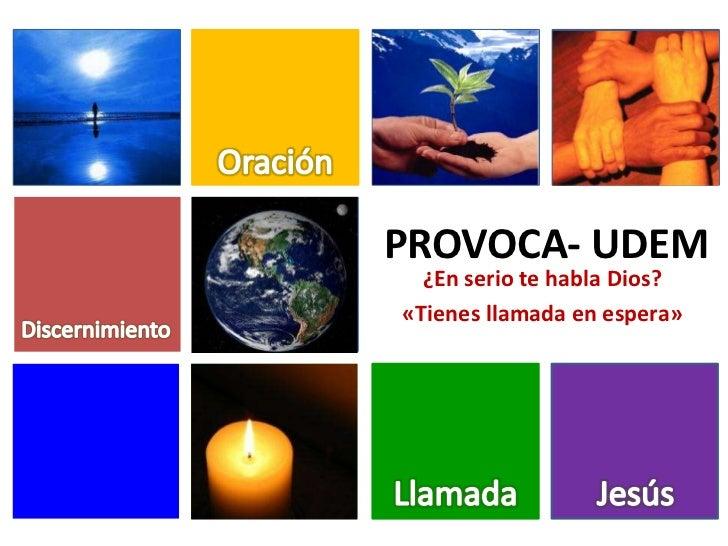 Oración<br />PROVOCA- UDEM<br />¿En serio te habla Dios?<br />«Tienes llamada en espera»<br />Discernimiento<br />Llamada<...