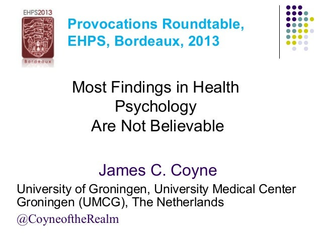 Provocations Roundtable, EHPS, Bordeaux, 2013 Most Findings in Health Psychology Are Not Believable James C. Coyne Univers...