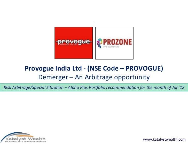Provogue India Ltd - (NSE Code – PROVOGUE)               Demerger – An Arbitrage opportunityRisk Arbitrage/Special Situati...