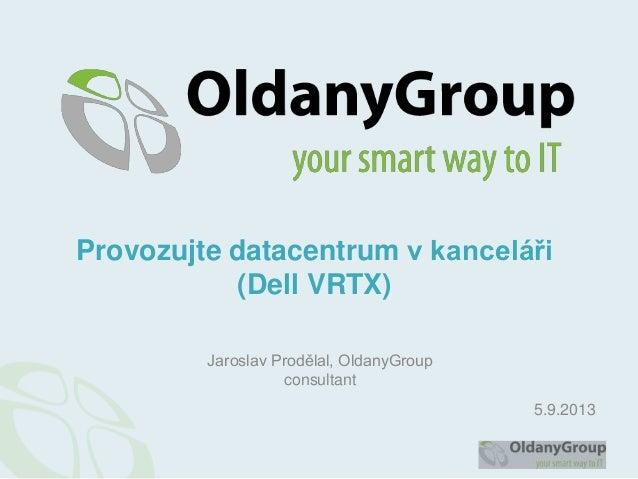 Jaroslav Prodělal, OldanyGroup consultant Provozujte datacentrum v kanceláři (Dell VRTX) 5.9.2013