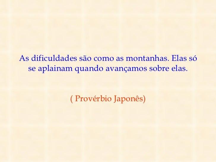 As dificuldades são como as montanhas. Elas só  se aplainam quando avançamos sobre elas.             ( Provérbio Japonês)