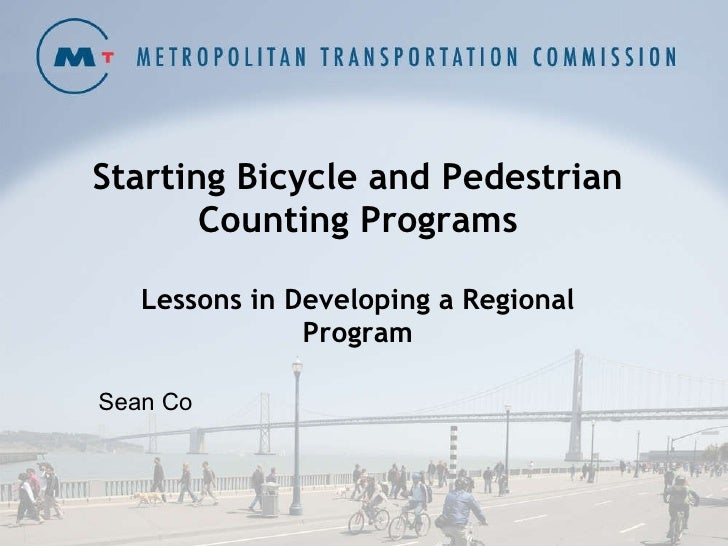 Starting Bicycle and Pedestrian Counting Programs Lessons in Developing a Regional Program Sean Co