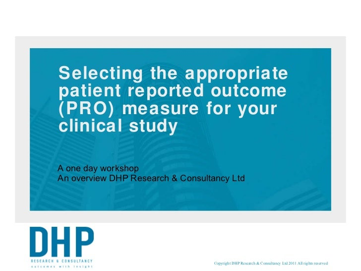 Selecting the appropriate patient reported outcome (PRO) measure for your clinical study A one day workshop An overview DH...