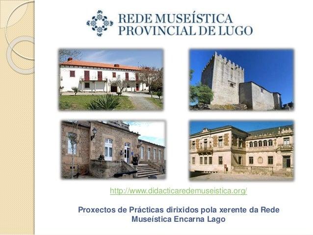 http://www.didacticaredemuseistica.org/ Proxectos de Prácticas dirixidos pola xerente da Rede Museística Encarna Lago