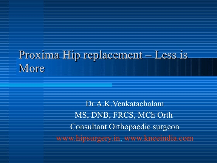 Proxima Hip replacement – Less is More Dr.A.K.Venkatachalam MS, DNB, FRCS, MCh Orth  Consultant Orthopaedic surgeon www.hi...