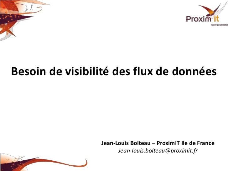 Besoin de visibilité des flux de données                 Jean-Louis Bolteau – ProximIT Ile de France                      ...