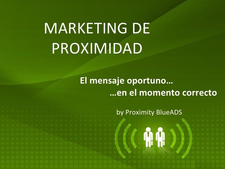MARKETING DE PROXIMIDAD by Proximity BlueADS El mensaje oportuno…    …en el momento correcto