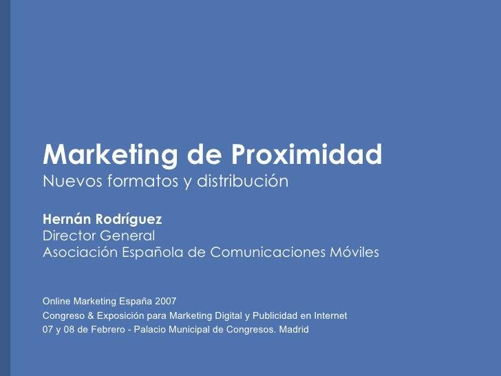 Marketing de Proximidad Nuevos formatos y distribuci ón Hernán Rodríguez Director General Asociación Española de Comunicac...