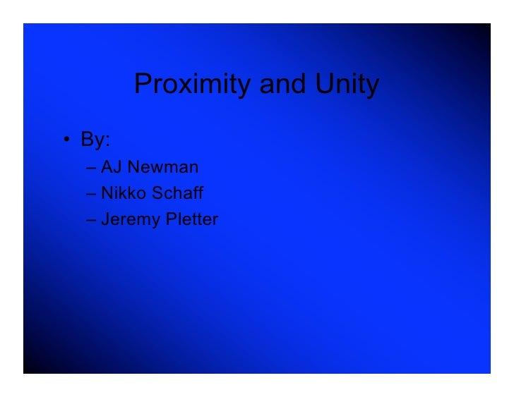 Proximity and Unity • By:   – AJ Newman   – Nikko Schaff   – Jeremy Pletter