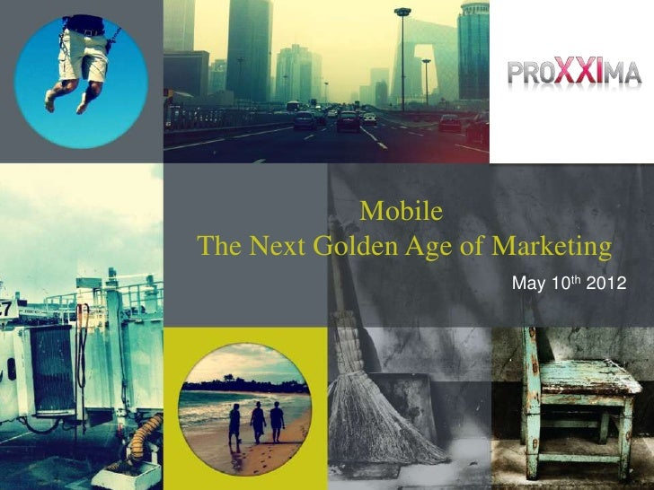 MobileThe Next Golden Age of Marketing                        May 10th 2012