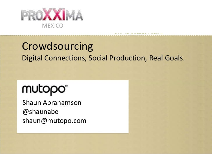 MEXICOCrowdsourcingDigital Connections, Social Production, Real Goals.Shaun Abrahamson@shaunabeshaun@mutopo.com