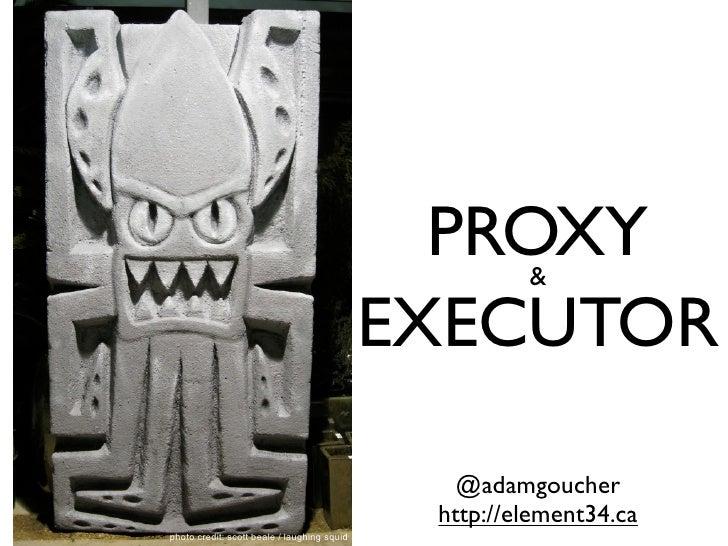 PROXY  &                                             EXECUTOR                                                @adamgoucher ...