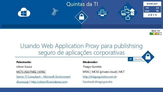 Quintas da TI WEBCAST 19 mar 23 hs 2 0 1 5 Palestrante: Moderador: SecurityIT Usando Web Application Proxy para publishsin...