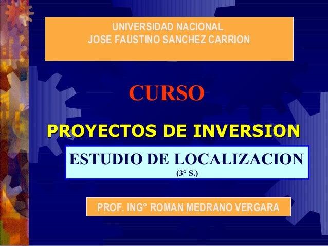 UNIVERSIDAD NACIONAL JOSE FAUSTINO SANCHEZ CARRION  CURSO PROYECTOS DE INVERSION ESTUDIO DE LOCALIZACION (3° S.)  PROF. IN...