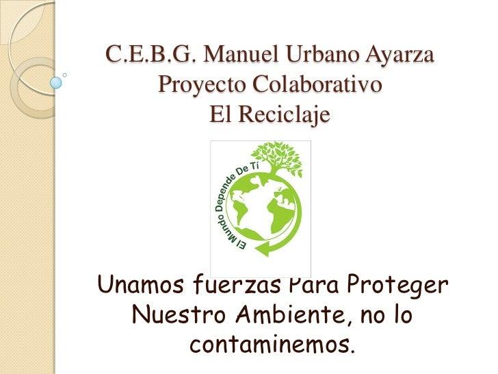 C.E.B.G. Manuel Urbano AyarzaProyecto ColaborativoEl Reciclaje<br />Unamos fuerzas Para Proteger Nuestro Ambiente, no lo c...