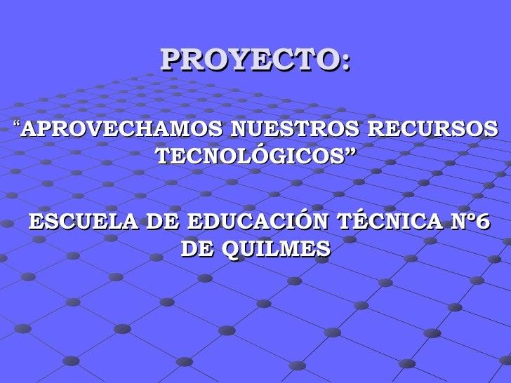 """PROYECTO: """" APROVECHAMOS NUESTROS RECURSOS TECNOLÓGICOS"""" ESCUELA DE EDUCACIÓN TÉCNICA Nº6 DE QUILMES"""