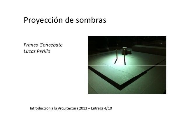 Proyección de sombras Franco Goncebate Lucas Perillo Introduccion a la Arquitectura 2013 – Entrega 4/10