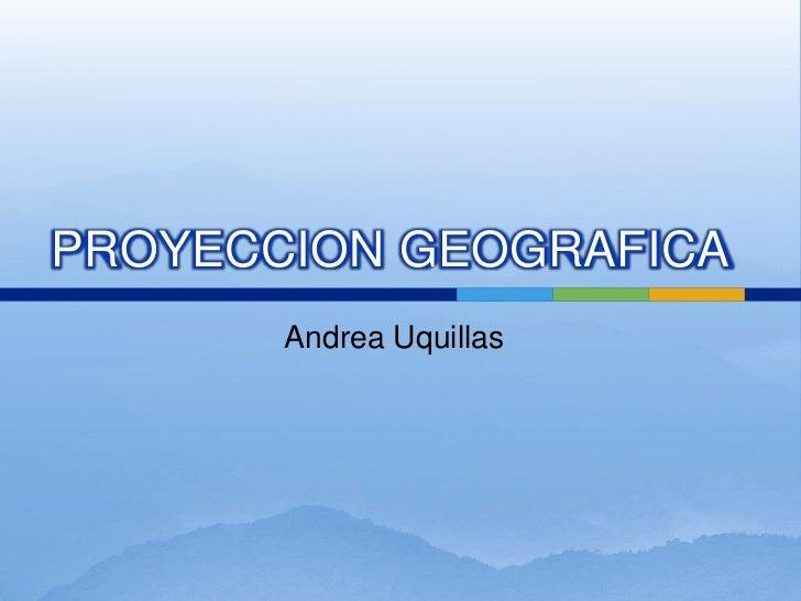 Andrea Uquillas<br />PROYECCION GEOGRAFICA<br />