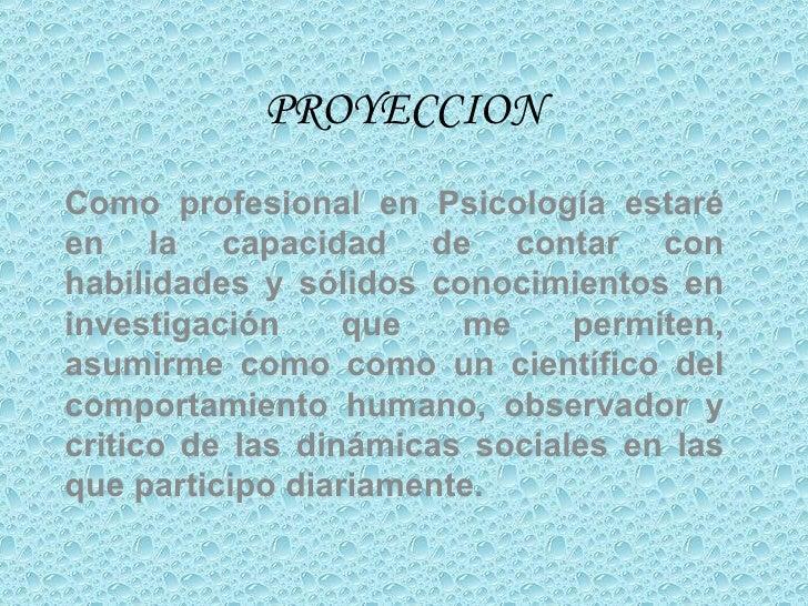 PROYECCION Como profesional en Psicología estaré en la capacidad de contar con habilidades y sólidos conocimientos en inve...