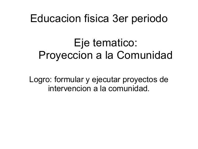 Educacion fisica 3er periodo Logro: formular y ejecutar proyectos de intervencion a la comunidad. Eje tematico: Proyeccion...