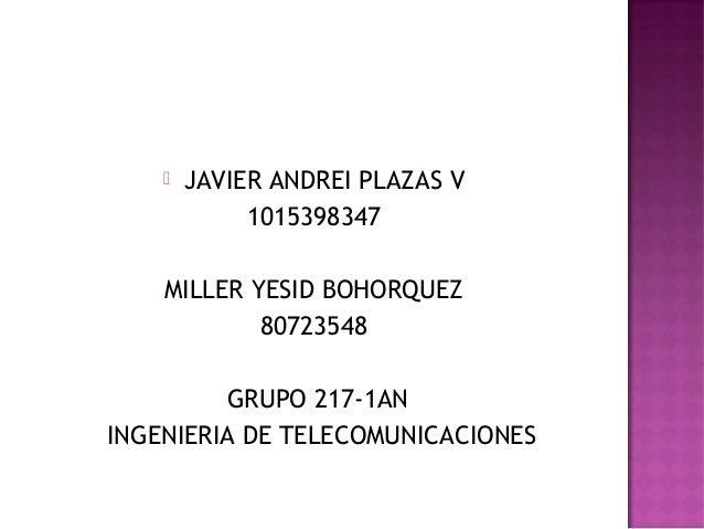  JAVIER ANDREI PLAZAS V1015398347MILLER YESID BOHORQUEZ80723548GRUPO 217-1ANINGENIERIA DE TELECOMUNICACIONES