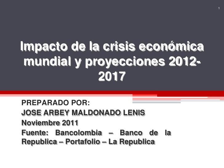1Impacto de la crisis económica mundial y proyecciones 2012-             2017PREPARADO POR:JOSE ARBEY MALDONADO LENISNovie...