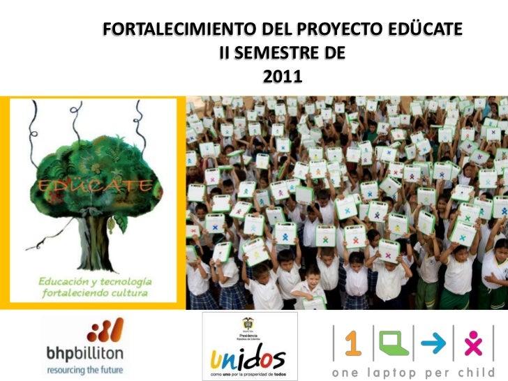 FORTALECIMIENTO DEL PROYECTO EDÜCATE<br />II SEMESTRE DE <br />2011<br />