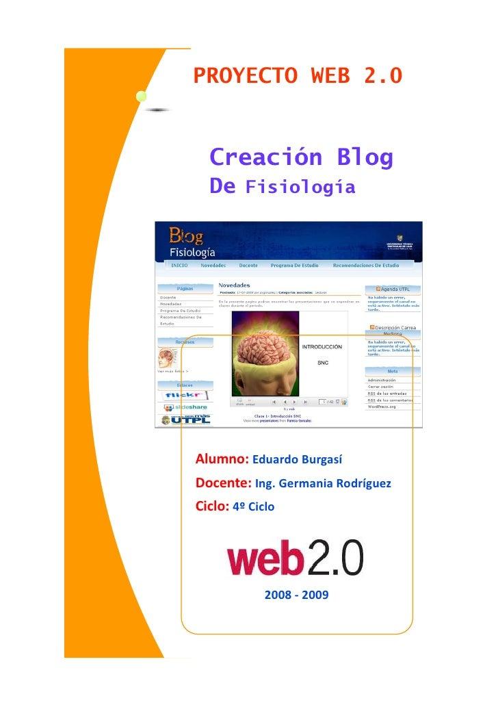 PROYECTO WEB 2.0     Creación Blog   De Fisiología     Alumno: Eduardo Burgasí Docente: Ing. Germania Rodríguez Ciclo: 4º ...