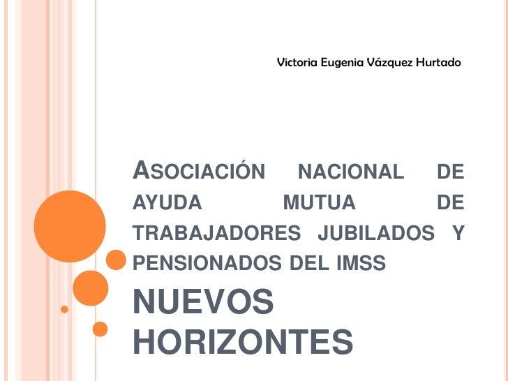 Asociación nacional de ayuda mutua de trabajadores jubilados y pensionados del imss <br />NUEVOS HORIZONTES<br />Victoria ...