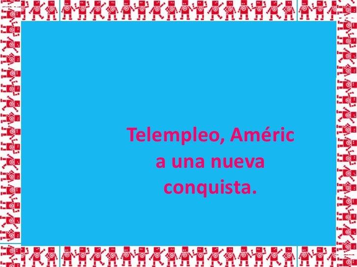 Telempleo, América una nueva conquista.<br />