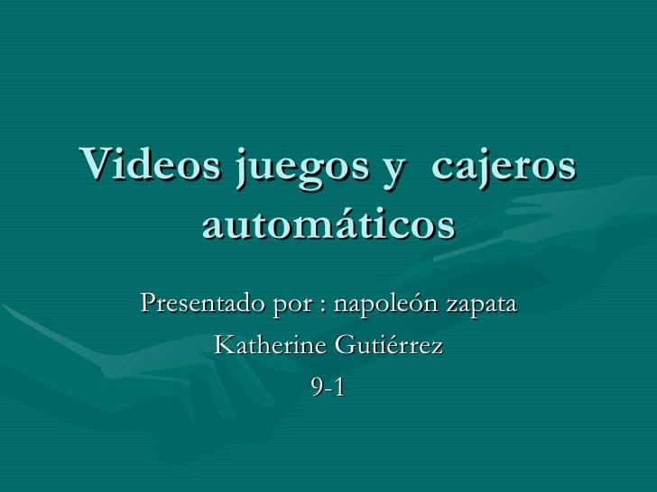 Videos juegos y  cajeros automáticos Presentado por : napoleón zapata Katherine Gutiérrez 9-1