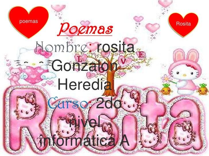 poemas<br />Rosita<br />Poemas<br />Nombre: rosita Gonzalon Heredia<br />Curso: 2do nivel informática A<br />