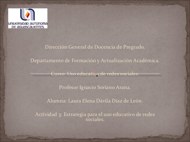 Dirección General de Docencia de Pregrado.  Departamento de Formación y Actualización Académica.  Curso: Uso educativo d...