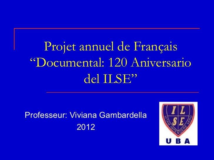 "Projet annuel de Français ""Documental: 120 Aniversario           del ILSE""Professeur: Viviana Gambardella              2012"