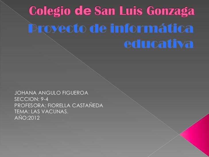 JOHANA ANGULO FIGUEROASECCION: 9-4PROFESORA: FIORELLA CASTAÑEDATEMA: LAS VACUNAS.AÑO:2012