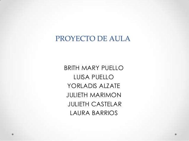 PROYECTO DE AULA BRITH MARY PUELLO    LUISA PUELLO  YORLADIS ALZATE  JULIETH MARIMON  JULIETH CASTELAR   LAURA BARRIOS