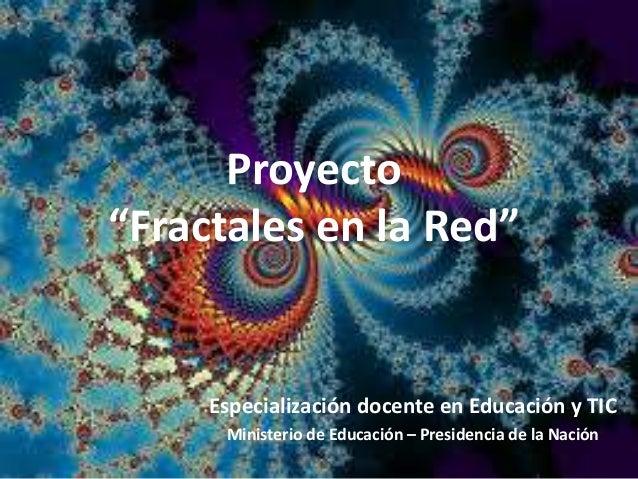 """Proyecto""""Fractales en la Red""""Especialización docente en Educación y TICMinisterio de Educación – Presidencia de la Nación"""