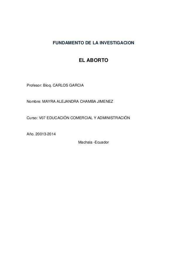 FUNDAMENTO DE LA INVESTIGACION EL ABORTO Profesor: Bioq. CARLOS GARCIA Nombre: MAYRA ALEJANDRA CHAMBA JIMENEZ Curso: V07 E...