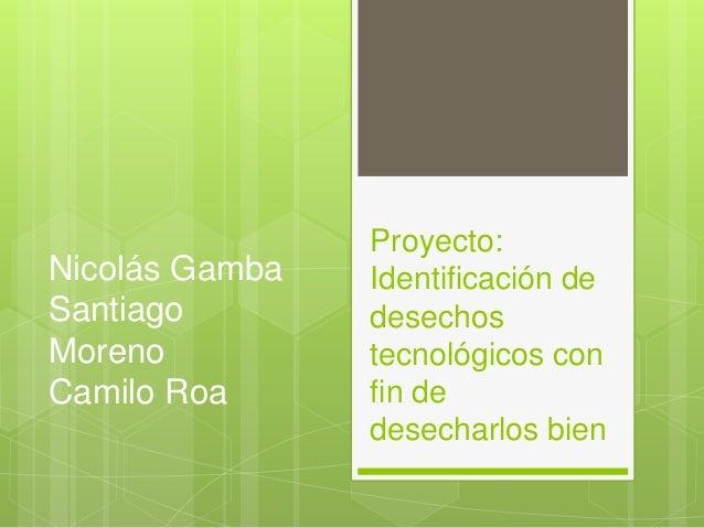 Proyecto: Identificación de desechos tecnológicos con fin de desecharlos bien Nicolás Gamba Santiago Moreno Camilo Roa