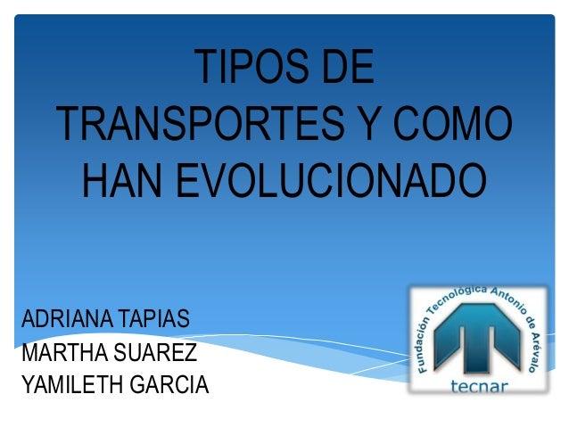 TIPOS DE TRANSPORTES Y COMO HAN EVOLUCIONADO ADRIANA TAPIAS MARTHA SUAREZ YAMILETH GARCIA