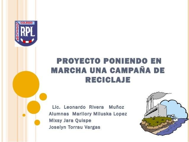 PROYECTO PONIENDO EN MARCHA UNA CAMPAÑA DE RECICLAJE Lic. Leonardo Rivera Muñoz Alumnas Marllory Miluska Lopez Mixsy Jara ...