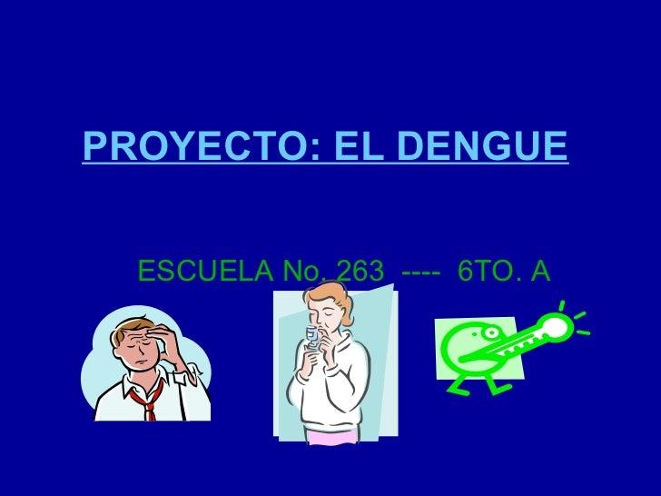 PROYECTO: EL DENGUE ESCUELA No. 263  ----  6TO. A