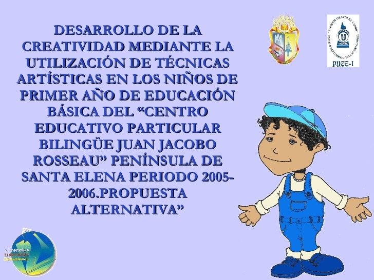 DESARROLLO DE LA CREATIVIDAD MEDIANTE LA UTILIZACIÓN DE TÉCNICAS ARTÍSTICAS EN LOS NIÑOS DE PRIMER AÑO DE EDUCACIÓN BÁSICA...